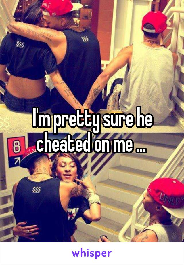 I'm pretty sure he cheated on me ...