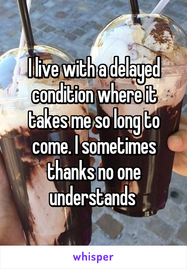 I live with a delayed condition where it takes me so long to come. I sometimes thanks no one understands