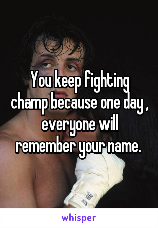 You keep fighting champ because one day , everyone will remember your name.