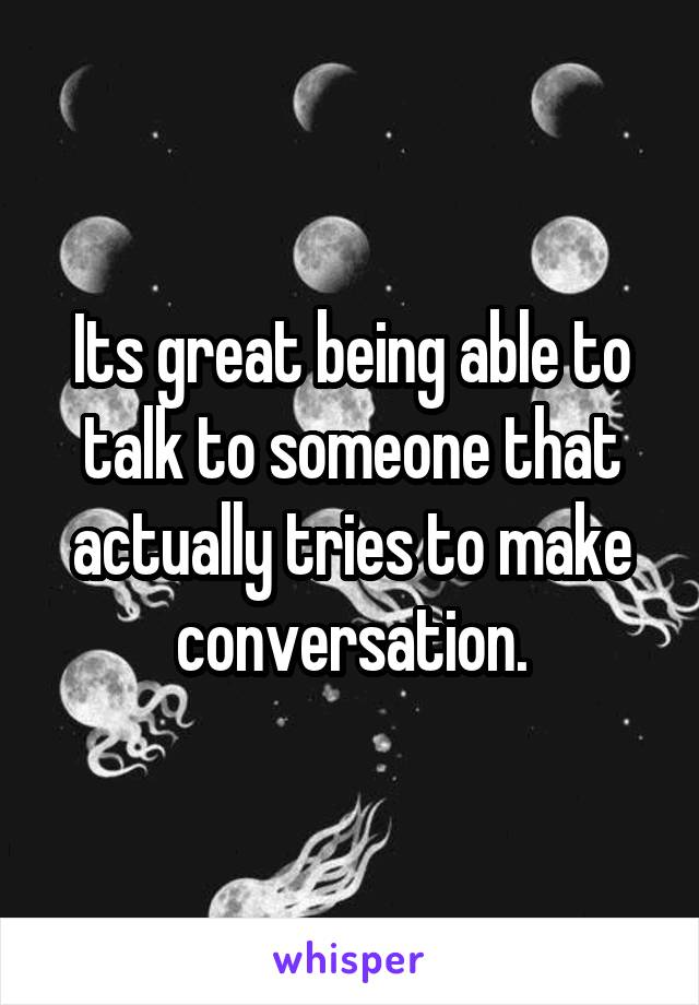 Its great being able to talk to someone that actually tries to make conversation.