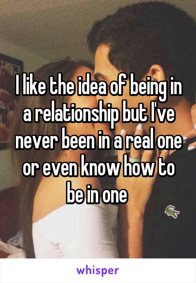 I like the idea of being in a relationship but I've never been in a real one or even know how to be in one