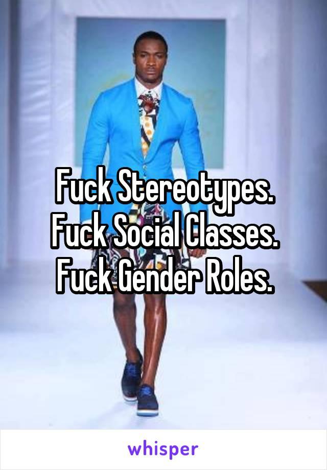 Fuck Stereotypes. Fuck Social Classes. Fuck Gender Roles.