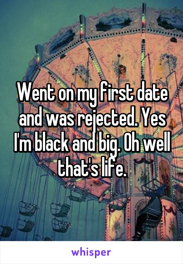 Went on my first date and was rejected. Yes I'm black and big. Oh well that's life.