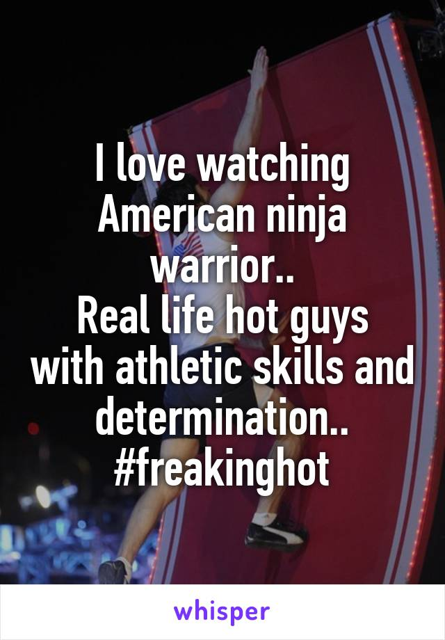 I love watching American ninja warrior.. Real life hot guys with athletic skills and determination.. #freakinghot