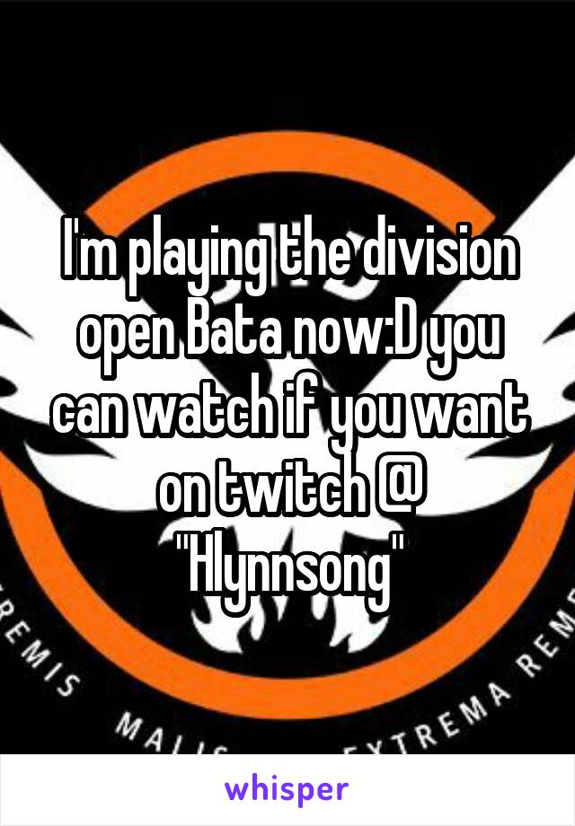 """I'm playing the division open Bata now:D you can watch if you want on twitch @ """"Hlynnsong"""""""