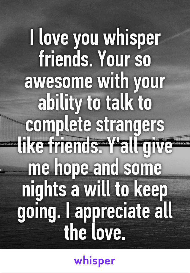 I love you whisper friends. Your so awesome with your ability to talk to complete strangers like friends. Y'all give me hope and some nights a will to keep going. I appreciate all the love.
