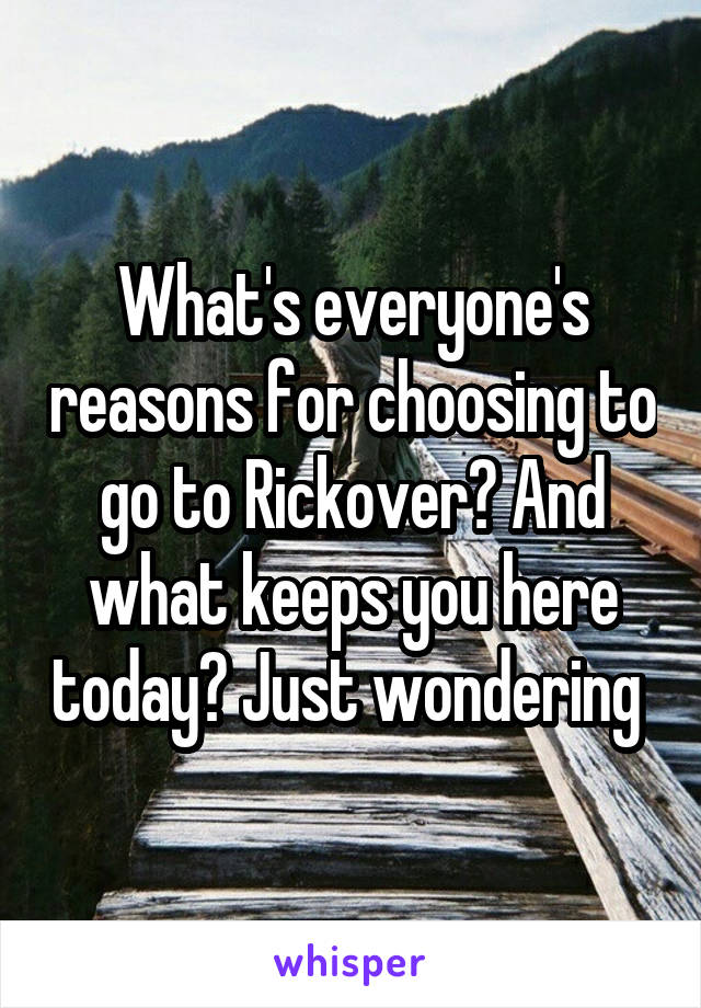 What's everyone's reasons for choosing to go to Rickover? And what keeps you here today? Just wondering