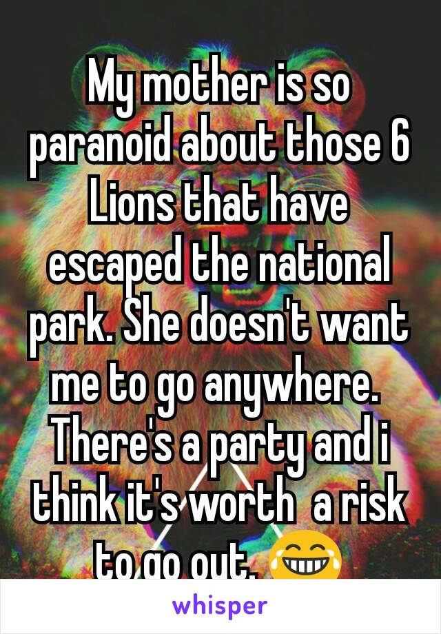 My mother is so paranoid about those 6 Lions that have escaped the national park. She doesn't want me to go anywhere.  There's a party and i think it's worth  a risk to go out. 😂