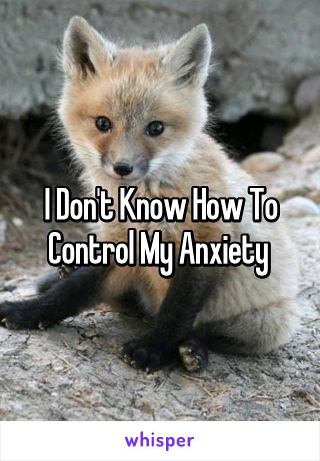 I Don't Know How To Control My Anxiety