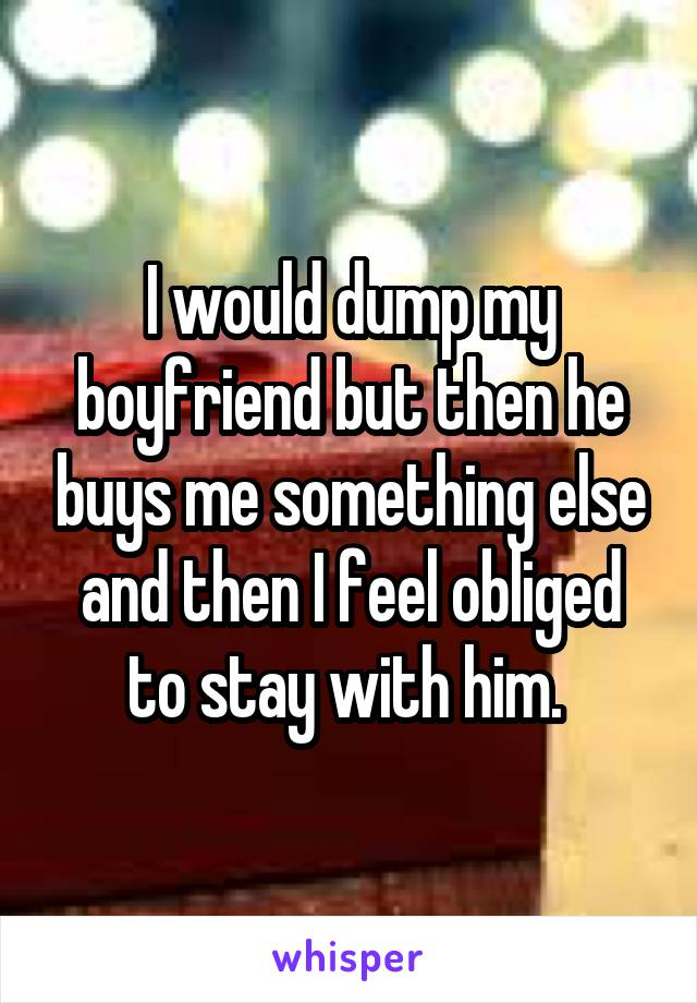 I would dump my boyfriend but then he buys me something else and then I feel obliged to stay with him.