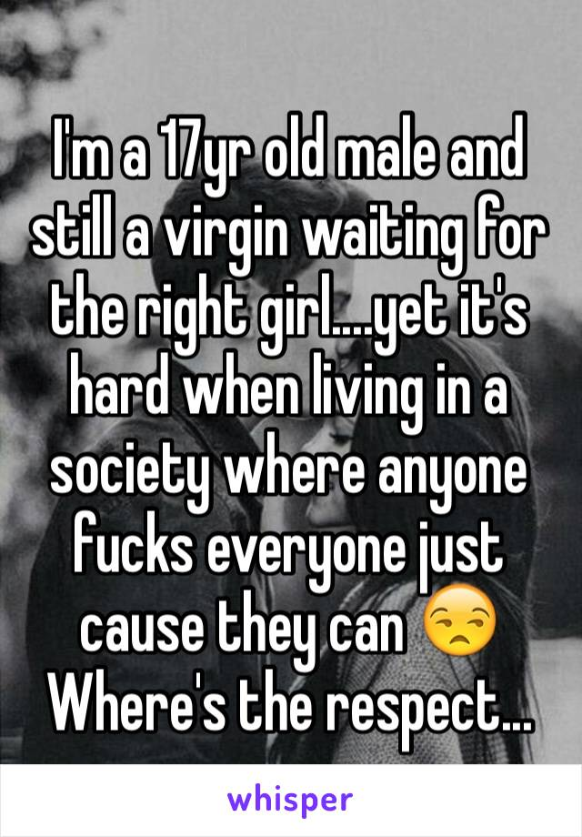 I'm a 17yr old male and still a virgin waiting for the right girl....yet it's hard when living in a society where anyone fucks everyone just cause they can 😒 Where's the respect...