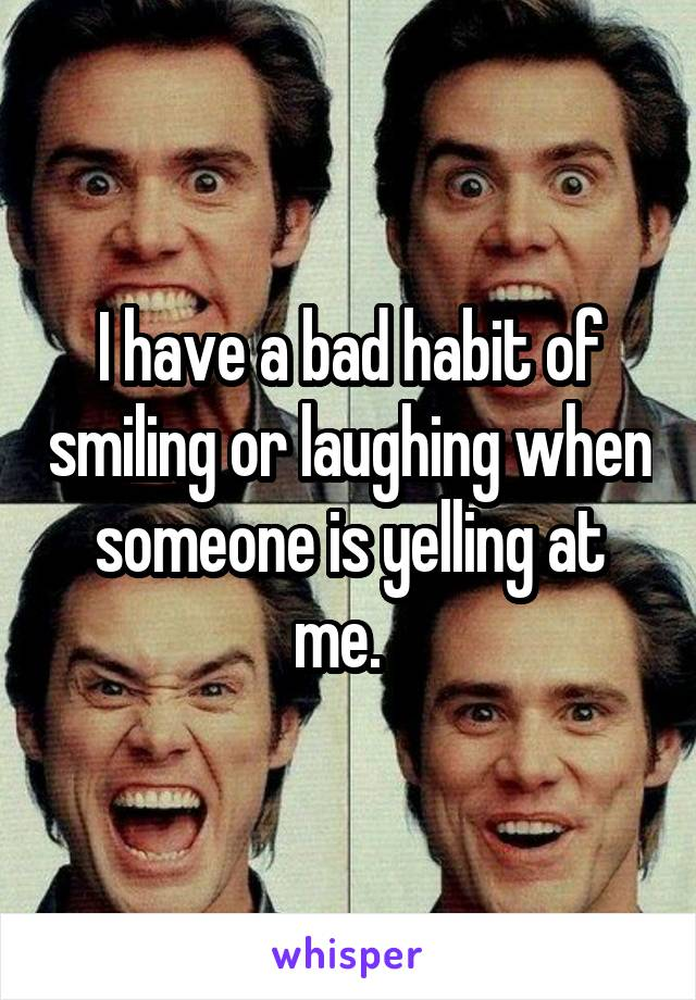 I have a bad habit of smiling or laughing when someone is yelling at me.