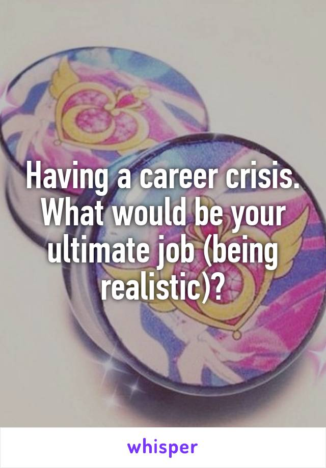 Having a career crisis. What would be your ultimate job (being realistic)?