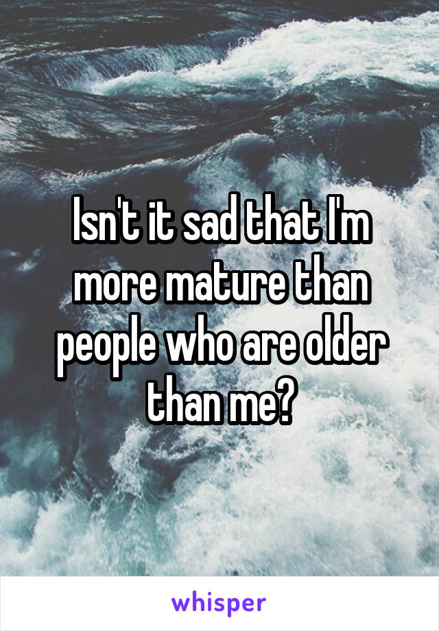 Isn't it sad that I'm more mature than people who are older than me?