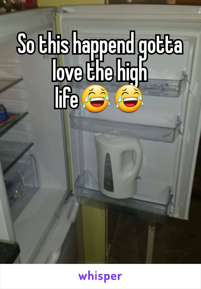 So this happend gotta love the high life😂😂