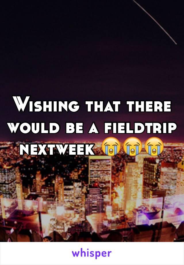 Wishing that there would be a fieldtrip nextweek 😭😭😭