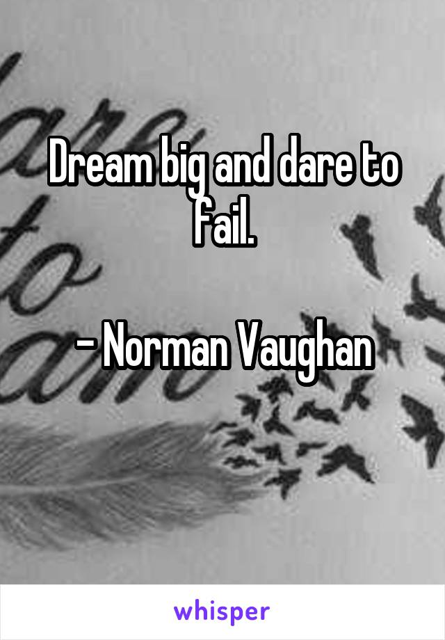 Dream big and dare to fail.  - Norman Vaughan