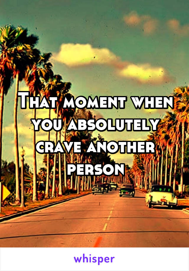 That moment when you absolutely crave another person