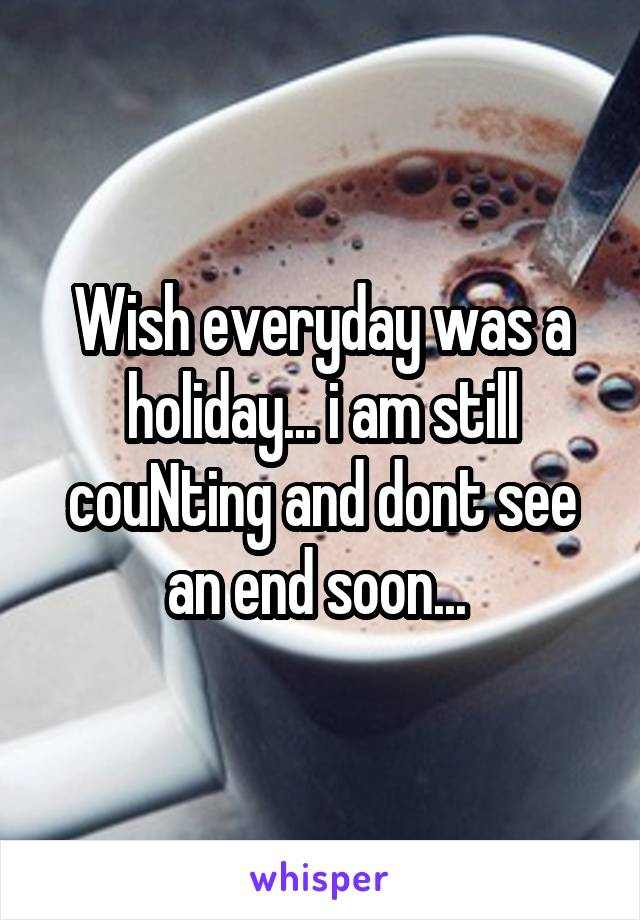 Wish everyday was a holiday... i am still couNting and dont see an end soon...