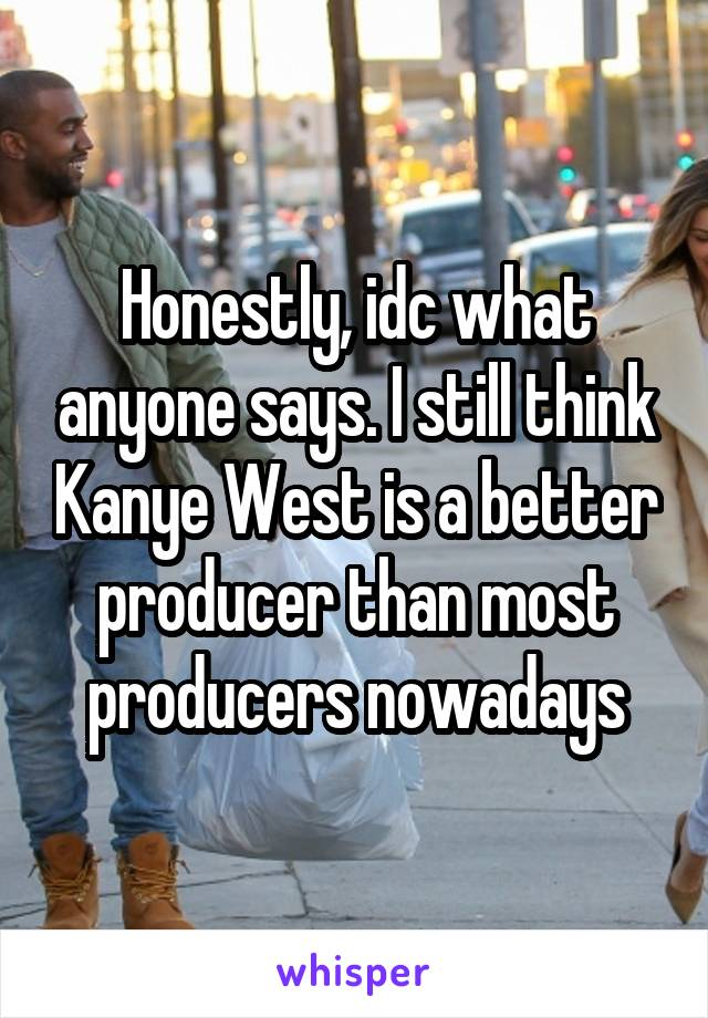 Honestly, idc what anyone says. I still think Kanye West is a better producer than most producers nowadays