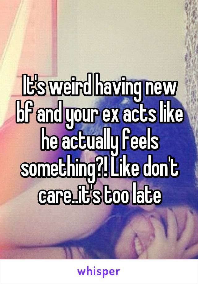 It's weird having new bf and your ex acts like he actually feels something?! Like don't care..it's too late
