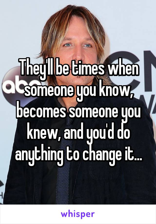 They'll be times when someone you know, becomes someone you knew, and you'd do anything to change it...