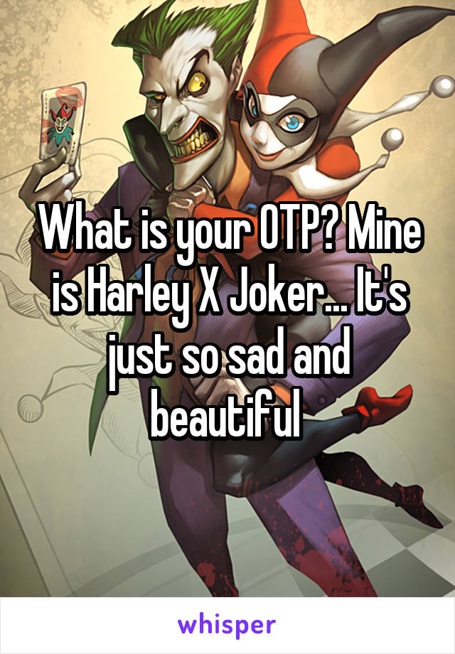 What is your OTP? Mine is Harley X Joker... It's just so sad and beautiful