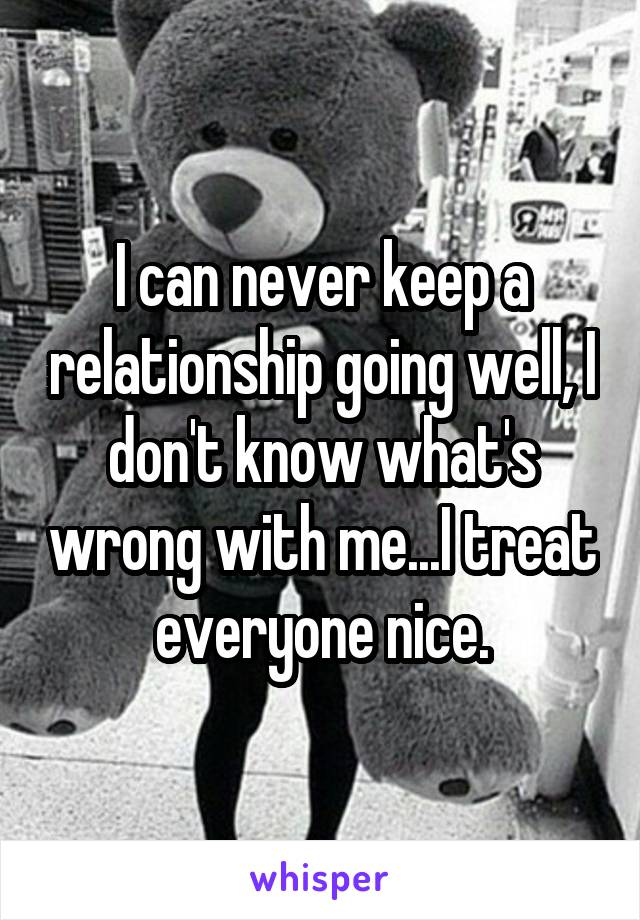 I can never keep a relationship going well, I don't know what's wrong with me...I treat everyone nice.