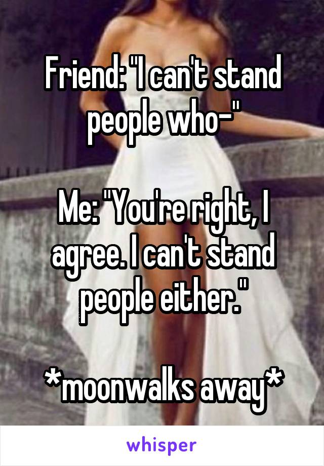 "Friend: ""I can't stand people who-""  Me: ""You're right, I agree. I can't stand people either.""  *moonwalks away*"