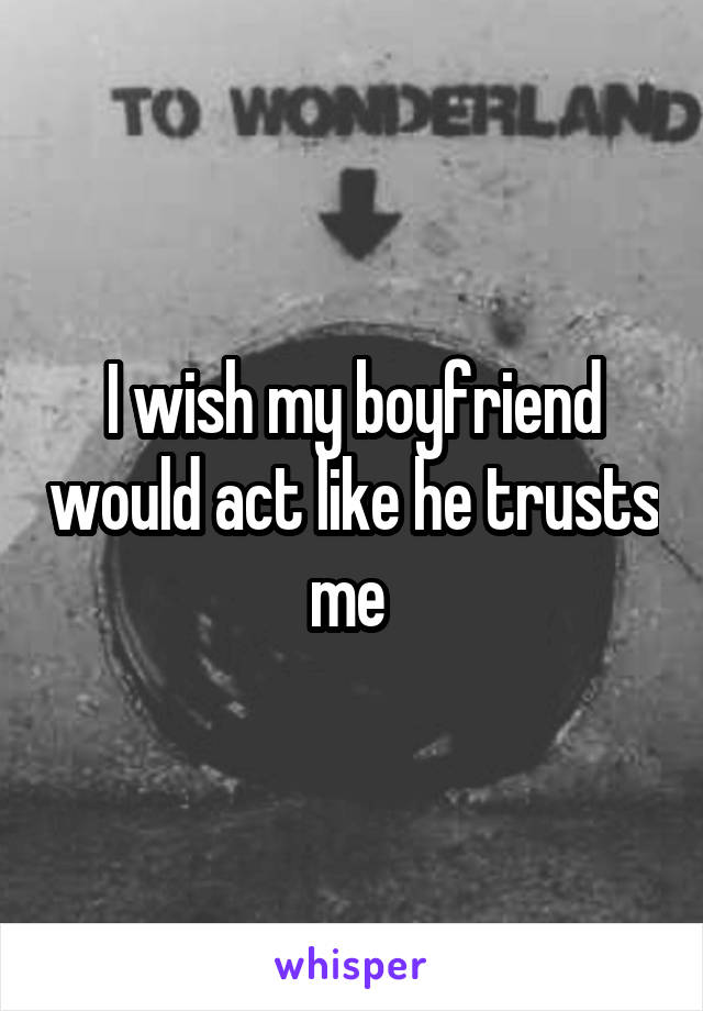 I wish my boyfriend would act like he trusts me