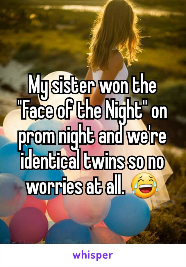 """My sister won the """"Face of the Night"""" on prom night and we're identical twins so no worries at all. 😂"""