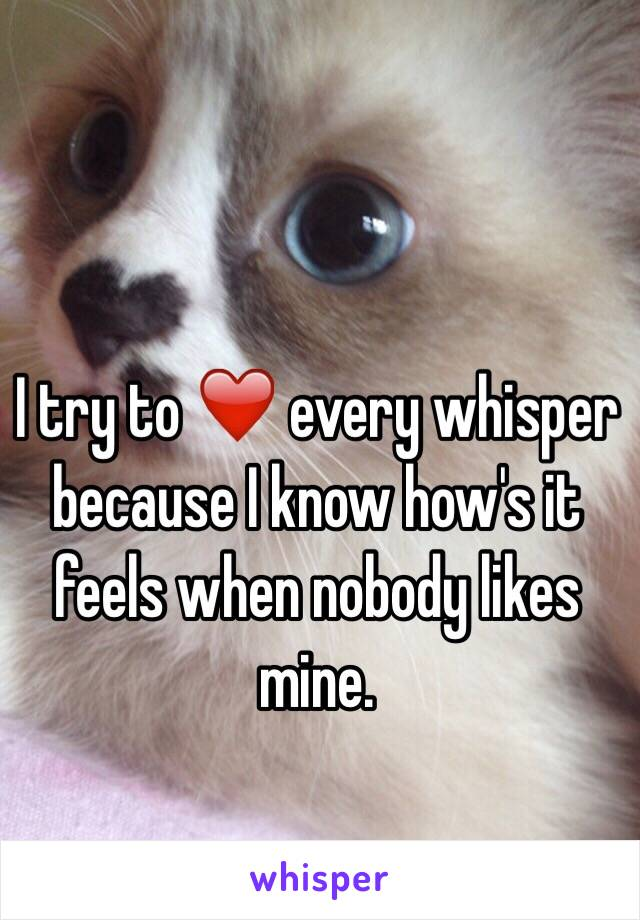 I try to ❤️ every whisper because I know how's it feels when nobody likes mine.