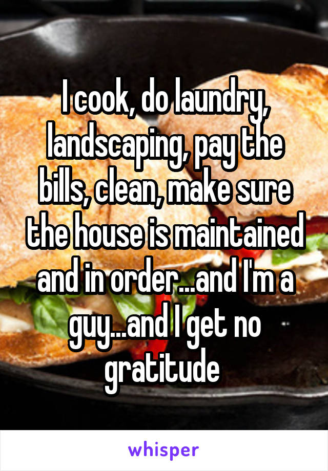 I cook, do laundry, landscaping, pay the bills, clean, make sure the house is maintained and in order...and I'm a guy...and I get no gratitude