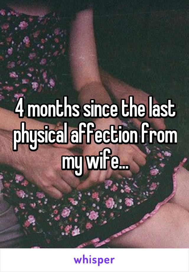 4 months since the last physical affection from my wife...