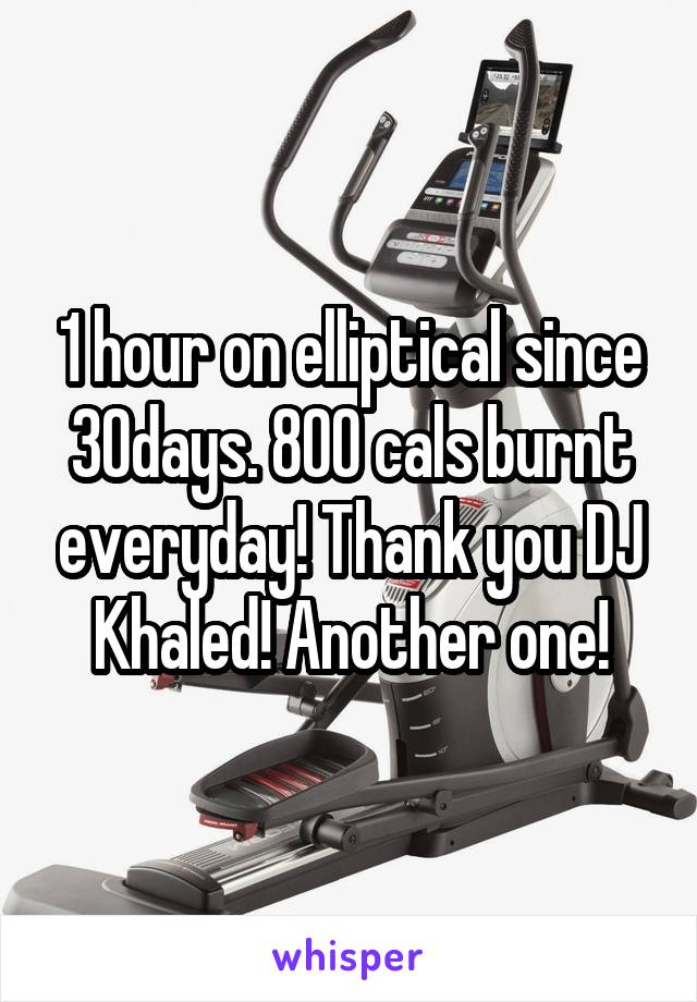 1 hour on elliptical since 30days. 800 cals burnt everyday! Thank you DJ Khaled! Another one!