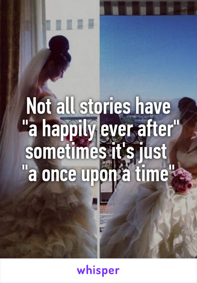 "Not all stories have  ""a happily ever after"" sometimes it's just  ""a once upon a time"""