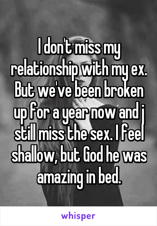 I don't miss my relationship with my ex. But we've been broken up for a year now and j still miss the sex. I feel shallow, but God he was amazing in bed.