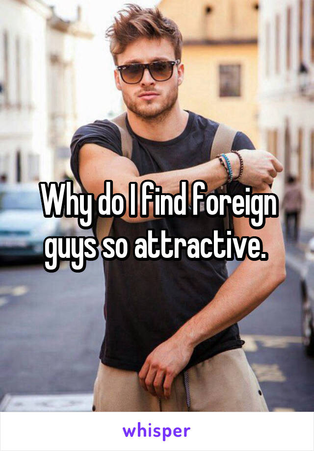 Why do I find foreign guys so attractive.
