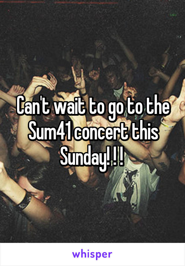 Can't wait to go to the Sum41 concert this Sunday! ! !