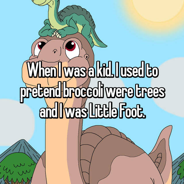 When I was a kid. I used to pretend broccoli were trees and I was Little Foot.