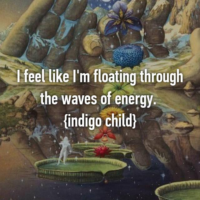 I feel like I'm floating through the waves of energy.  {indigo child}