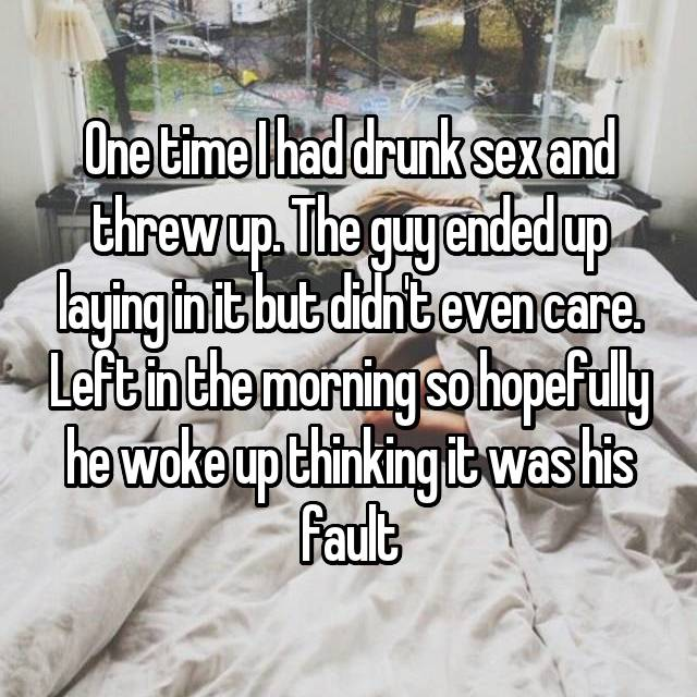 One time I had drunk sex and threw up. The guy ended up laying in it but didn't even care. Left in the morning so hopefully he woke up thinking it was his fault