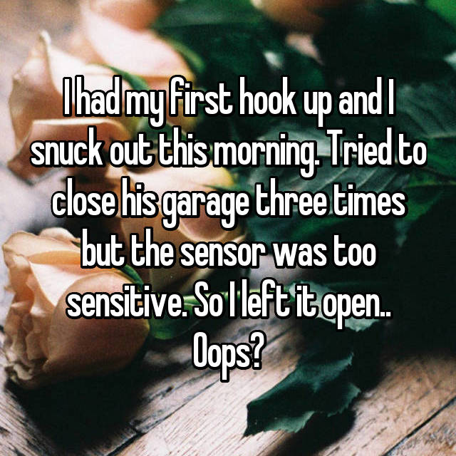 I had my first hook up and I snuck out this morning. Tried to close his garage three times but the sensor was too sensitive. So I left it open.. Oops?