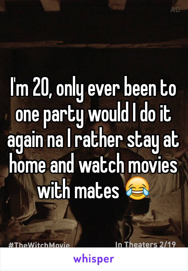 I'm 20, only ever been to one party would I do it again na I rather stay at home and watch movies with mates 😂