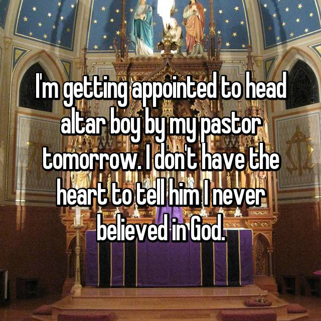I'm getting appointed to head altar boy by my pastor tomorrow. I don't have the heart to tell him I never believed in God.