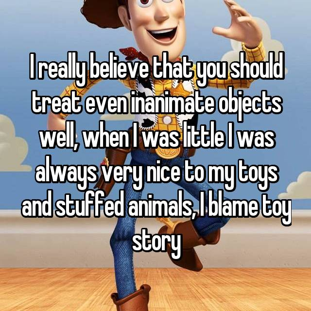 I really believe that you should treat even inanimate objects well, when I was little I was always very nice to my toys and stuffed animals, I blame toy story