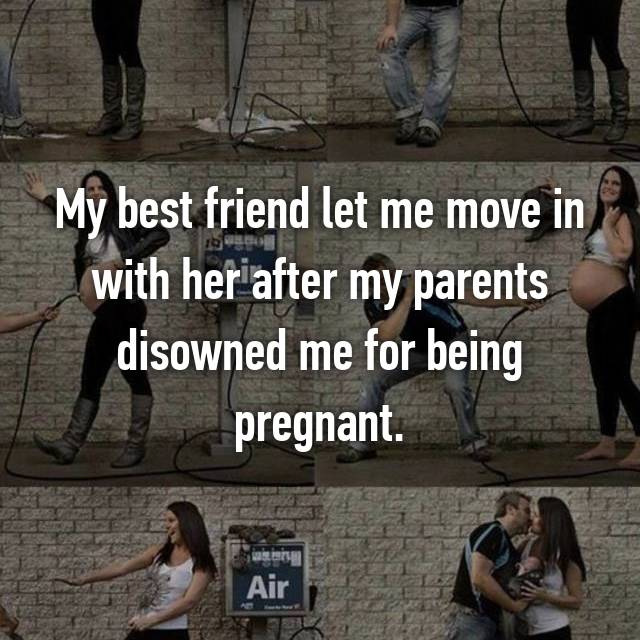 My best friend let me move in with her after my parents disowned me for being pregnant.