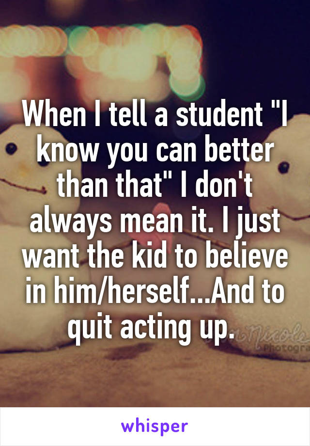 """When I tell a student """"I know you can better than that"""" I don't always mean it. I just want the kid to believe in him/herself...And to quit acting up."""