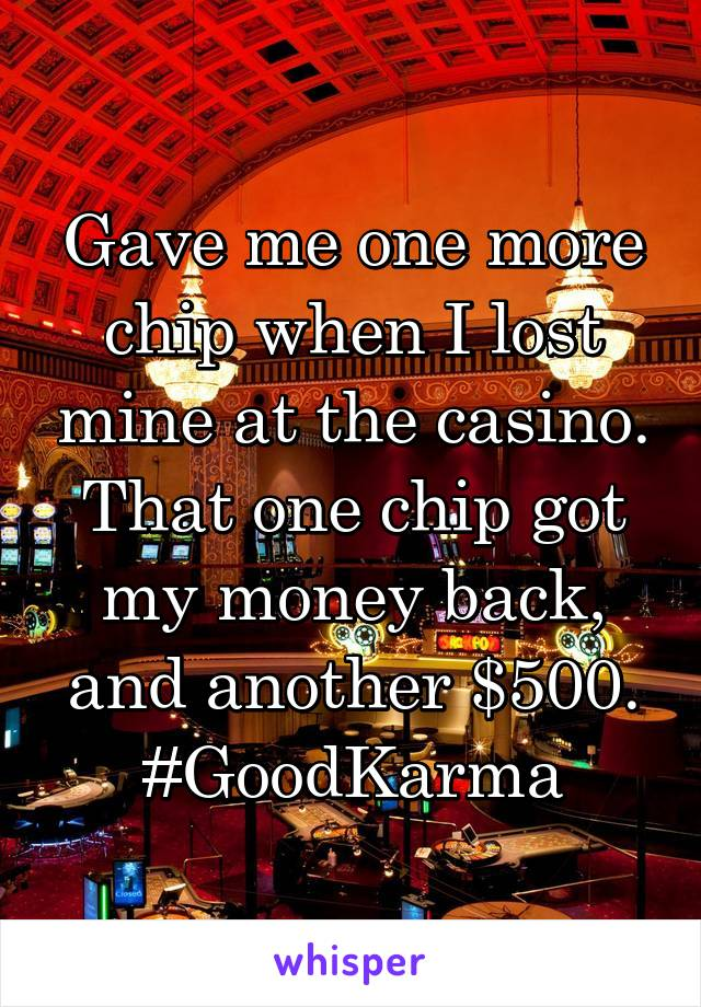 Gave me one more chip when I lost mine at the casino. That one chip got my money back, and another $500. #GoodKarma