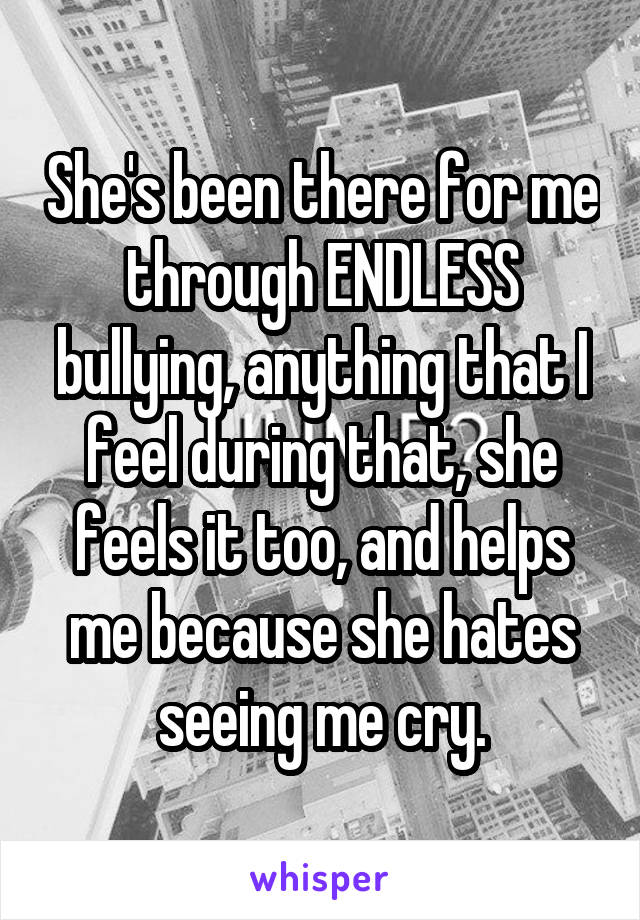 She's been there for me through ENDLESS bullying, anything that I feel during that, she feels it too, and helps me because she hates seeing me cry.